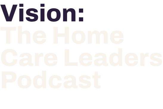Vision- The Home Care Leaders Podcast by Home Care Pulse
