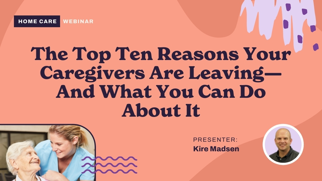 Top Ten Reasons Your Caregivers Are Leaving and What You Can Do About It